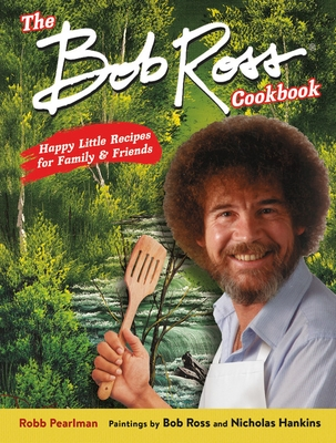 Bob ross The bob ross cookbook  happy little recipes for family and friends